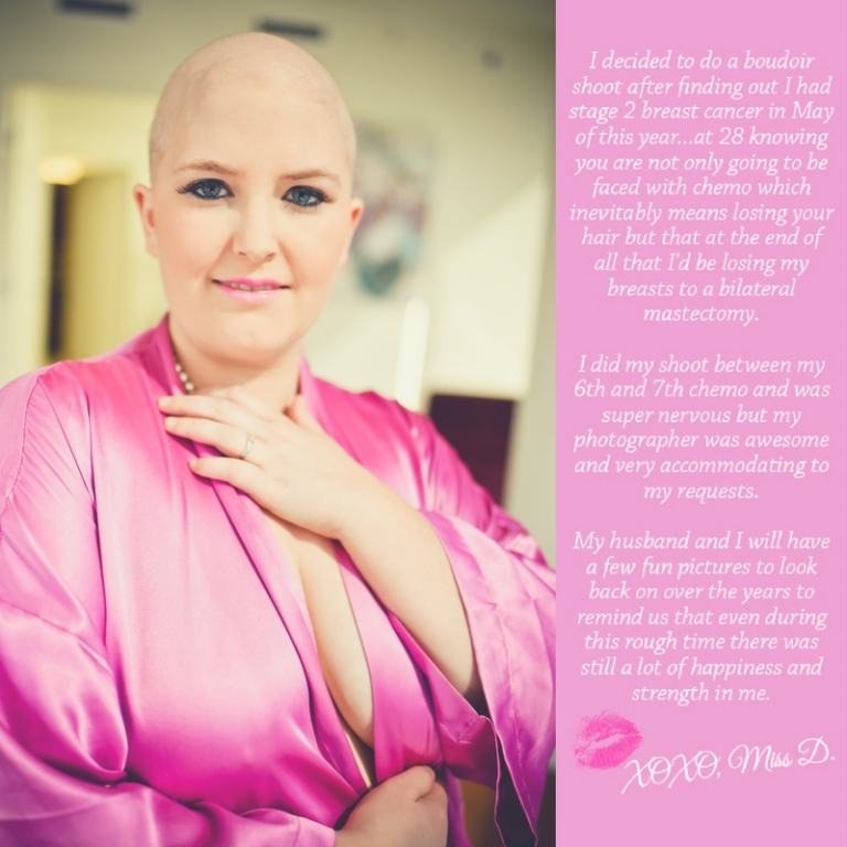 Miss D shared the story of her fight against breast cancer during her viewing and ordering appoinment, today we want to celebrate her strength: I decided to do a boudoir shoot after finding out I had stage 2 breast cancer in May of this year… at 28 knowing you are not only going to be faced with chemo which inevitably means losing your hair but that at the end of all, that I'd be losing my breasts to a bilateral mastectomy. I did my shoot between my 6th and 7th chemo and was super nervous but my photographer was awesome and very accommodating to my requests. My husband and I will have a few fun pictures to look back on over the years to remind us that even during this rough time there was still a lot of happiness and strength in me.